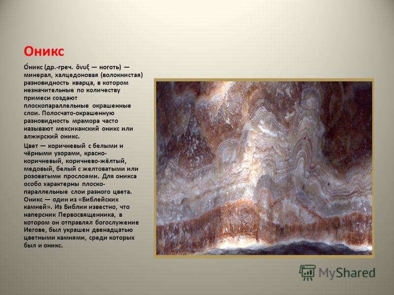 Оникс О́никс (др.-греч. νυξ ноготь) минерал, халцедоновая (волокнистая) разновидность кварца, в котором незначительные по количеству примеси создают плоскопараллельные окрашенные слои. Полосчато-окрашенную разновидность мрамора часто называют мексика