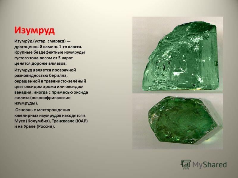 Изумруд Изумру́д (устар. смарагд) драгоценный камень 1-го класса. Крупные бездефектные изумруды густого тона весом от 5 карат ценятся дороже алмазов. Изумруд является прозрачной разновидностью берилла, окрашенной в травянисто-зелёный цвет оксидом хро