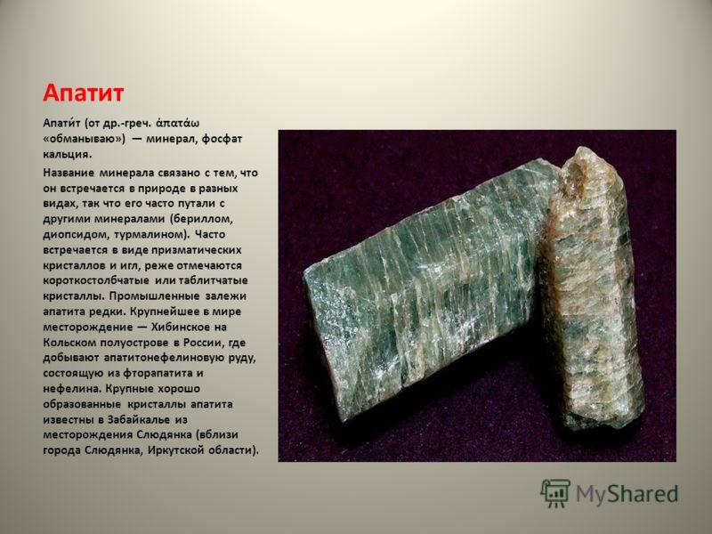 Апатит Апати́т (от др.-греч. πατάω «обманываю») минерал, фосфат кальция. Название минерала связано с тем, что он встречается в природе в разных видах, так что его часто путали с другими минералами (бериллом, диопсидом, турмалином). Часто встречается
