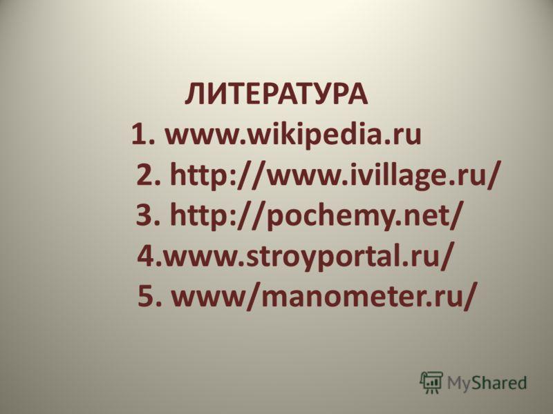ЛИТЕРАТУРА 1. www.wikipedia.ru 2. http://www.ivillage.ru/ 3. http://pochemy.net/ 4.www.stroyportal.ru/ 5. www/manometer.ru/