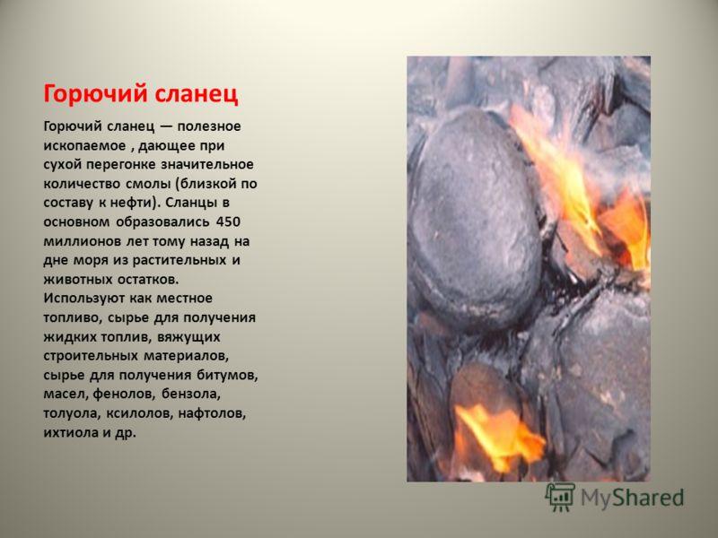Горючий сланец Горючий сланец полезное ископаемое, дающее при сухой перегонке значительное количество смолы (близкой по составу к нефти). Сланцы в основном образовались 450 миллионов лет тому назад на дне моря из растительных и животных остатков. Исп