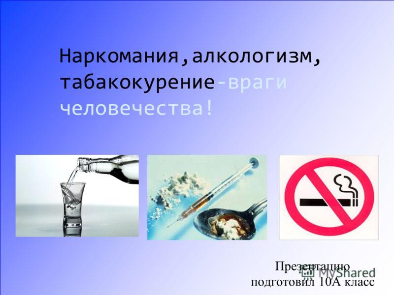 Наркомания,алкологизм, табакокурение-враги человечества! Презентацию подготовил 10А класс