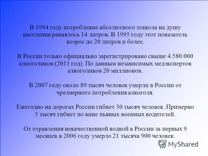 В 1994 году потребление абсолютного этанола на душу населения равнялось 14 литров. В 1995 году этот показатель возрос до 20 литров и более. В России только официально зарегистрировано свыше 4.580.000 алкоголиков (2011 год). По данным независимых медэ