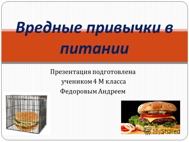 Презентация подготовлена учеником 4 М класса Федоровым Андреем Вредные привычки в питании