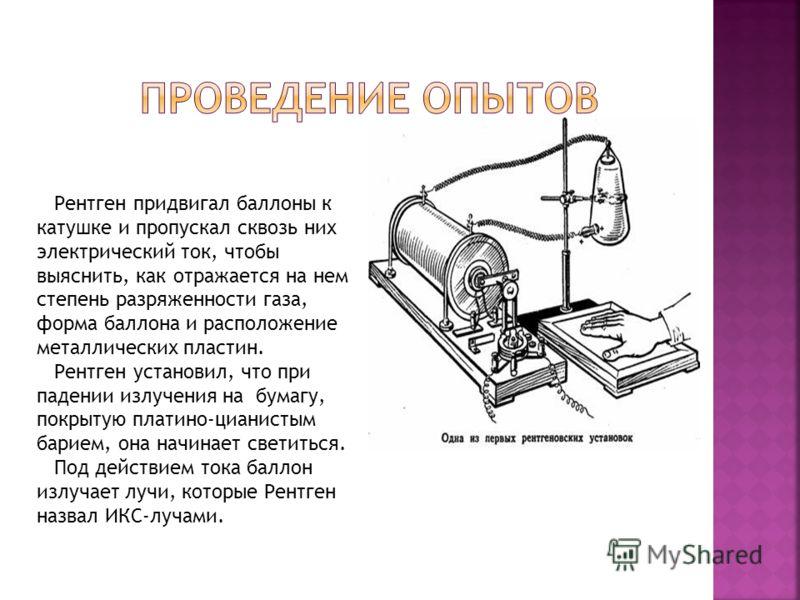 Рентген придвигал баллоны к катушке и пропускал сквозь них электрический ток, чтобы выяснить, как отражается на нем степень разряженности газа, форма баллона и расположение металлических пластин. Рентген установил, что при падении излучения на бумагу