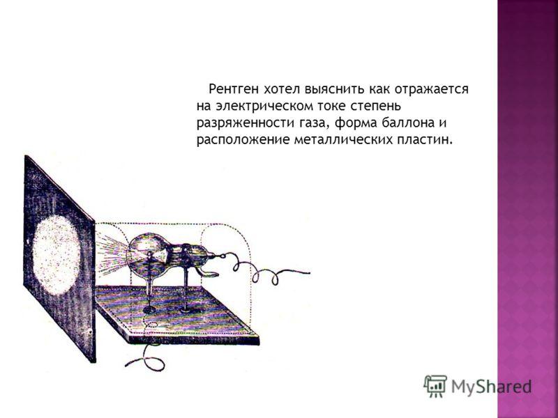 Рентген хотел выяснить как отражается на электрическом токе степень разряженности газа, форма баллона и расположение металлических пластин.
