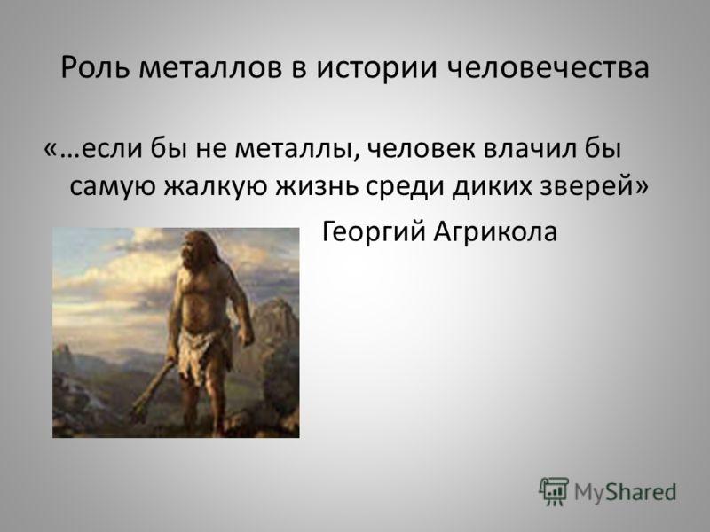 Роль металлов в истории человечества «…если бы не металлы, человек влачил бы самую жалкую жизнь среди диких зверей» Георгий Агрикола