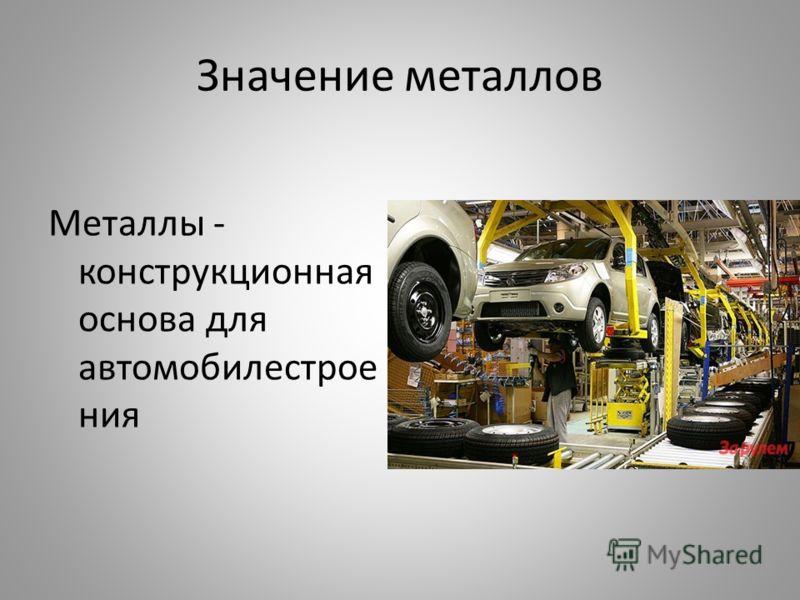 Значение металлов Металлы - конструкционная основа для автомобилестрое ния