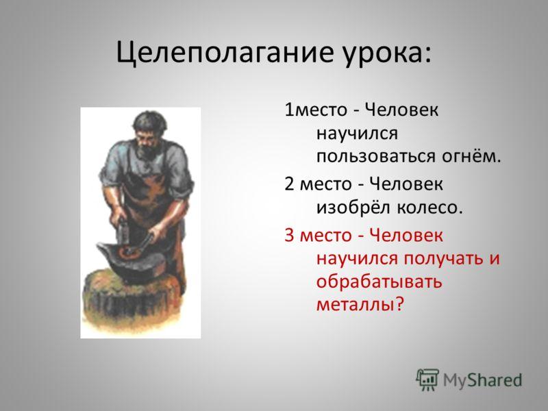 Целеполагание урока: 1место - Человек научился пользоваться огнём. 2 место - Человек изобрёл колесо. 3 место - Человек научился получать и обрабатывать металлы?