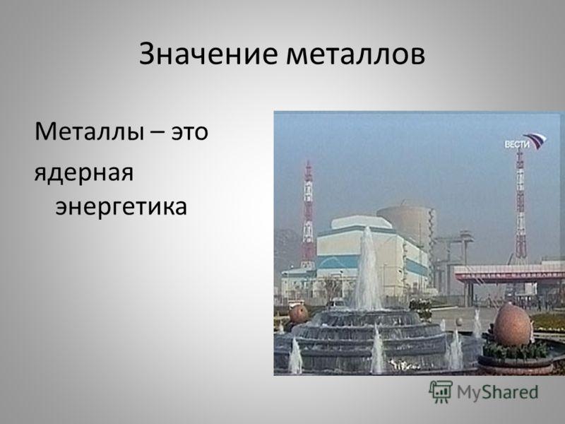 Значение металлов Металлы – это ядерная энергетика