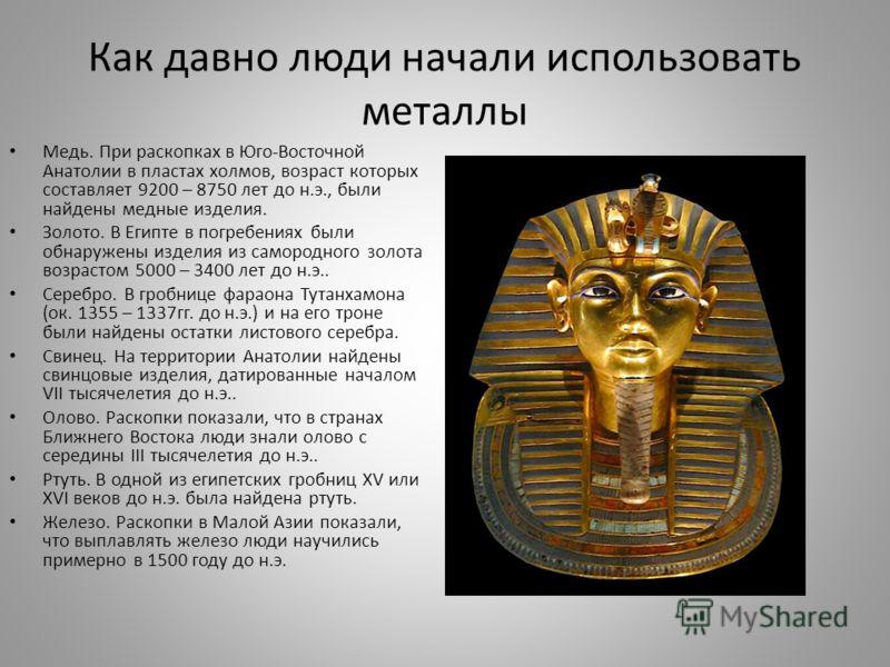 Как давно люди начали использовать металлы Медь. При раскопках в Юго-Восточной Анатолии в пластах холмов, возраст которых составляет 9200 – 8750 лет до н.э., были найдены медные изделия. Золото. В Египте в погребениях были обнаружены изделия из самор