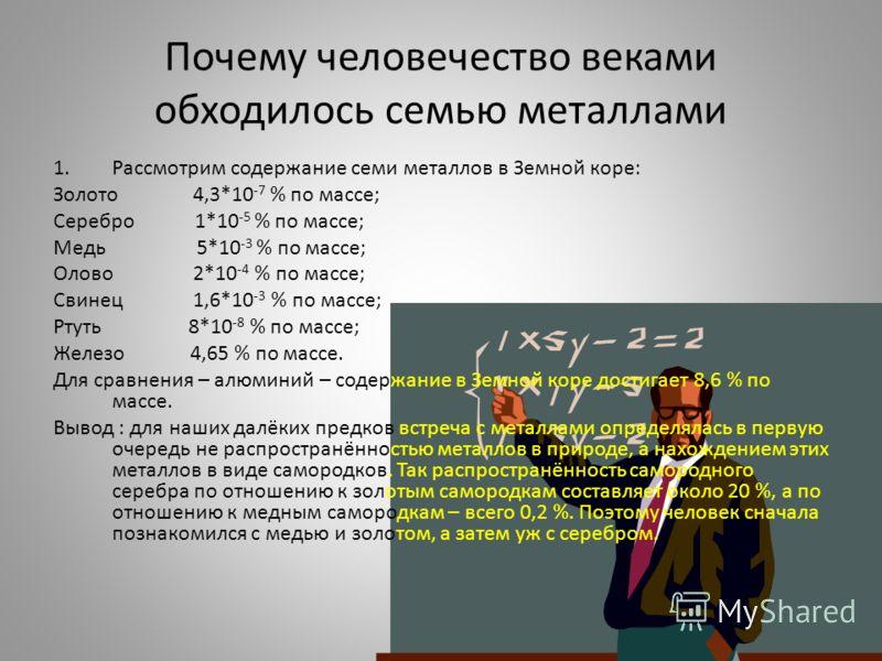 Почему человечество веками обходилось семью металлами 1.Рассмотрим содержание семи металлов в Земной коре: Золото 4,3*10 -7 % по массе; Серебро 1*10 -5 % по массе; Медь 5*10 -3 % по массе; Олово 2*10 -4 % по массе; Свинец 1,6*10 -3 % по массе; Ртуть