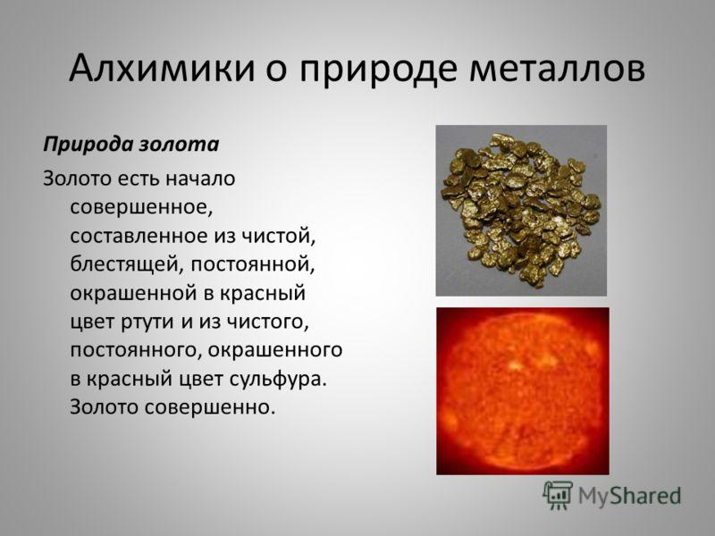 Алхимики о природе металлов Природа золота Золото есть начало совершенное, составленное из чистой, блестящей, постоянной, окрашенной в красный цвет ртути и из чистого, постоянного, окрашенного в красный цвет сульфура. Золото совершенно.