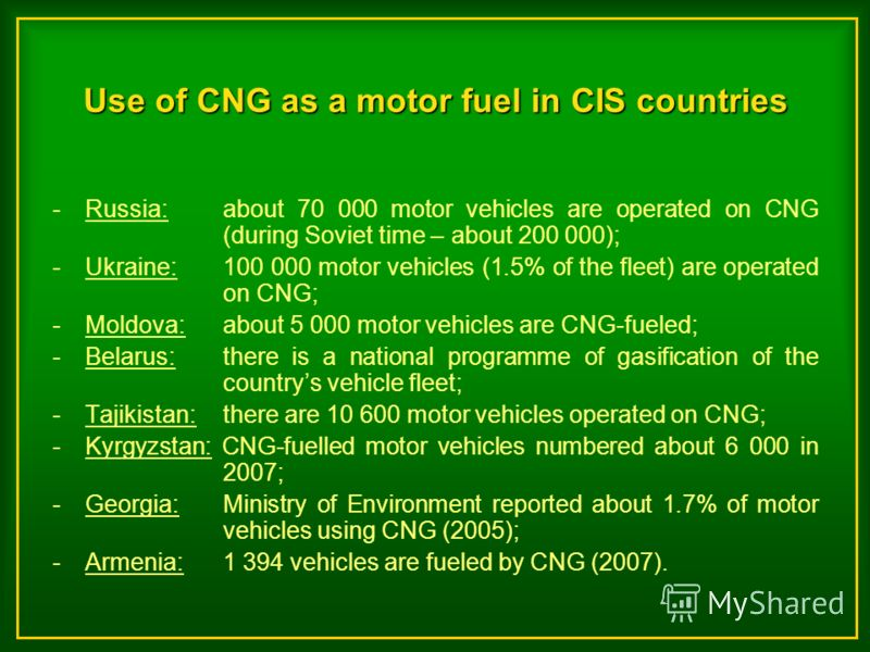 Use of CNG as a motor fuel in CIS countries -Russia: about 70 000 motor vehicles are operated on CNG (during Soviet time – about 200 000); -Ukraine: 100 000 motor vehicles (1.5% of the fleet) are operated on CNG; -Moldova: about 5 000 motor vehicles