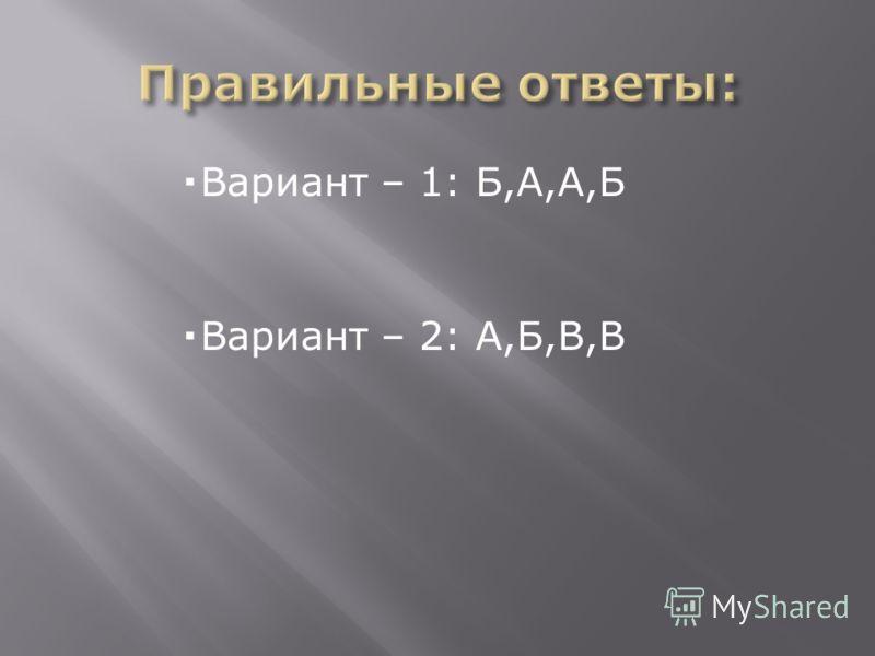 Вариант – 1: Б,А,А,Б Вариант – 2: А,Б,В,В