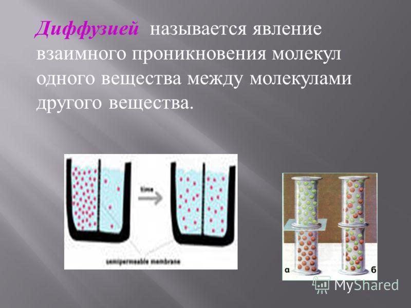 Диффузией называется явление взаимного проникновения молекул одного вещества между молекулами другого вещества.
