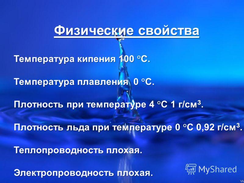 Физические свойства Температура кипения 100 °С. Температура плавления 0 °С. Плотность при температуре 4 °С 1 г/см 3. Плотность льда при температуре 0 °С 0,92 г/см 3. Теплопроводность плохая. Электропроводность плохая.