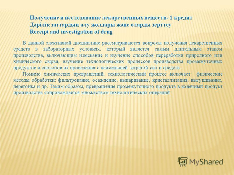 Получение и исследование лекарственных веществ- 1 кредит Дәрілік заттардың алу жолдары және оларды зерттеу Receipt and investigation of drug В данной элективной дисциплине рассматриваются вопросы получения лекарственных средств в лабораторных условия