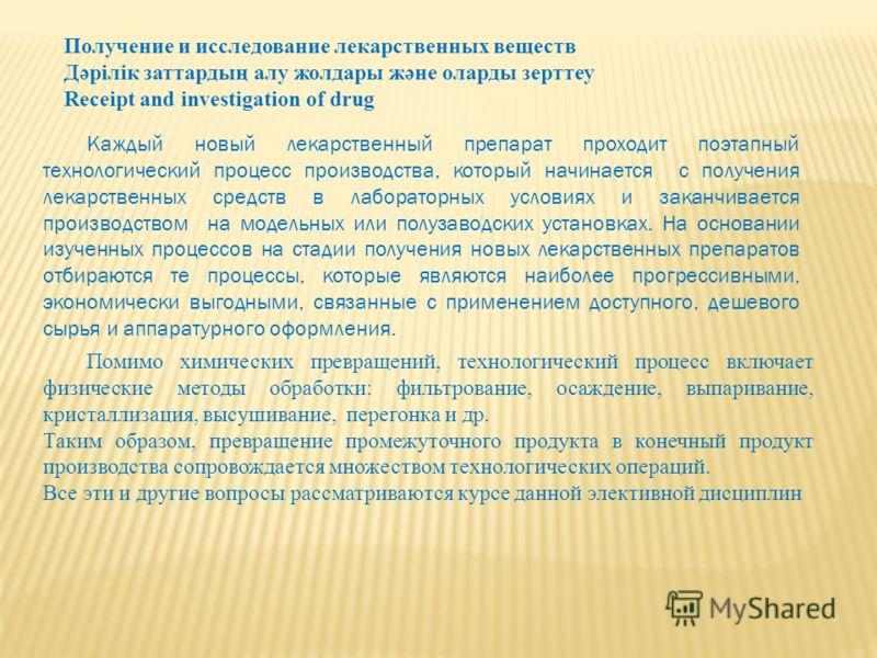 Получение и исследование лекарственных веществ Дәрілік заттардың алу жолдары және оларды зерттеу Receipt and investigation of drug Каждый новый лекарственный препарат проходит поэтапный технологический процесс производства, который начинается с получ
