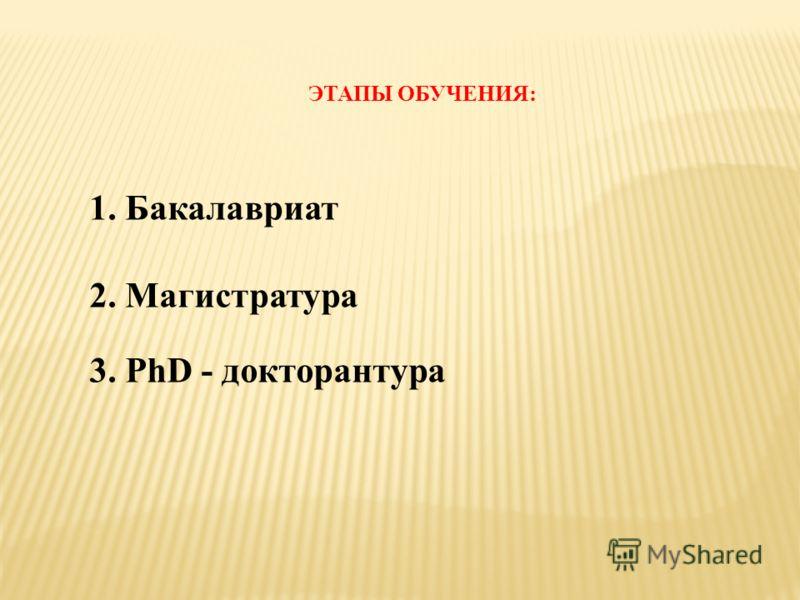ЭТАПЫ ОБУЧЕНИЯ: 1. Бакалавриат 2. Магистратура 3. PhD - докторантура