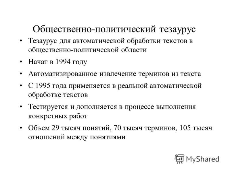 Общественно-политический тезаурус Тезаурус для автоматической обработки текстов в общественно-политической области Начат в 1994 году Автоматизированное извлечение терминов из текста С 1995 года применяется в реальной автоматической обработке текстов