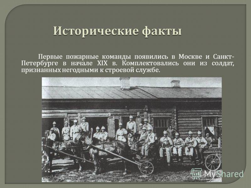 Первые пожарные команды появились в Москве и Санкт - Петербурге в начале XIX в. Комплектовались они из солдат, признанных негодными к строевой службе.
