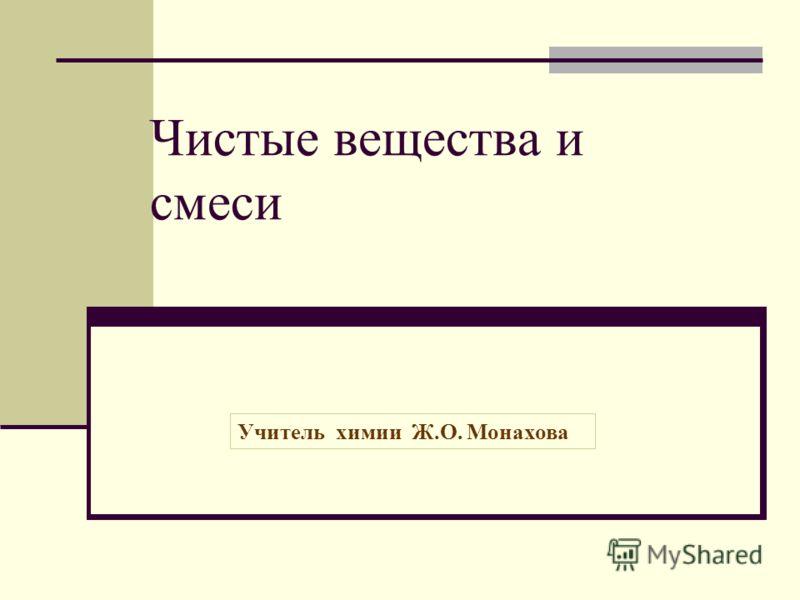 Чистые вещества и смеси Учитель химии Ж.О. Монахова