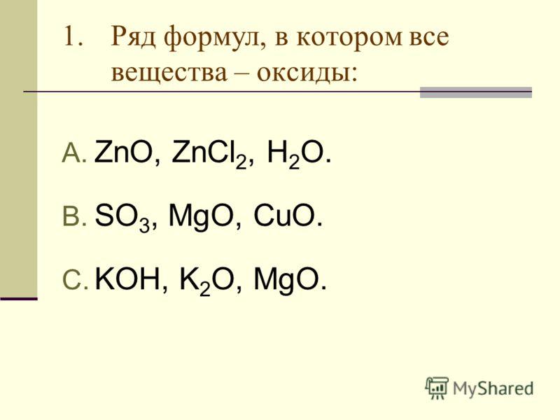 1.Ряд формул, в котором все вещества – оксиды: A. ZnO, ZnCl 2, H 2 O. B. SO 3, MgO, CuO. C. KOH, K 2 O, MgO.