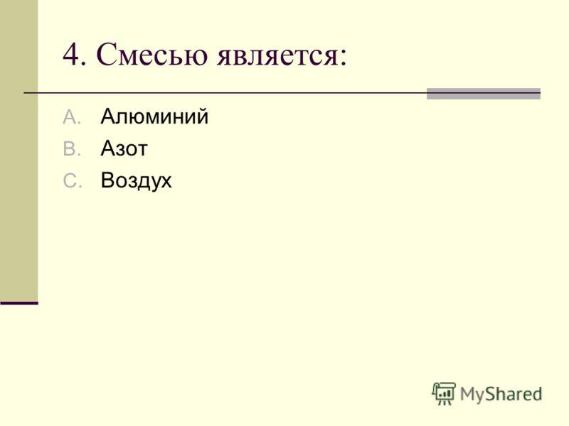 4. Смесью является: A. Алюминий B. Азот C. Воздух