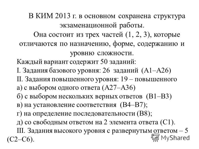 В КИМ 2013 г. в основном сохранена структура экзаменационной работы. Она состоит из трех частей (1, 2, 3), которые отличаются по назначению, форме, содержанию и уровню сложности. Каждый вариант содержит 50 заданий: I. Задания базового уровня: 26 зада