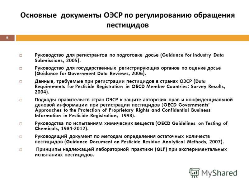 5 Основные документы ОЭСР по регулированию обращения пестицидов Руководство для регистрантов по подготовке досье (Guidance for Industry Data Submissions, 2005). Руководство для государственных регистрирующих органов по оценке досье (Guidance for Gove