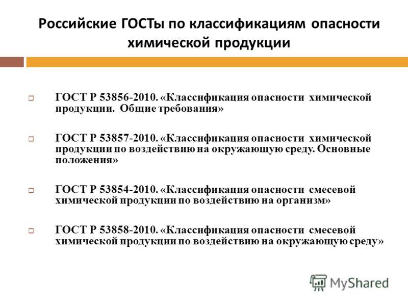 Российские ГОСТы по классификациям опасности химической продукции ГОСТ Р 53856-2010. «Классификация опасности химической продукции. Общие требования» ГОСТ Р 53857-2010. «Классификация опасности химической продукции по воздействию на окружающую среду.