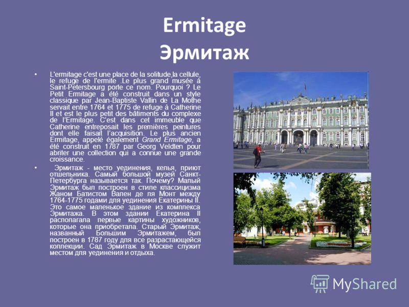 Ermitage Эрмитаж L'ermitage c'est une place de la solitude,la cellule, le refuge de l'ermite.Le plus grand musée à Saint-Petersbourg porte ce nom. Pourquoi ? Le Petit Ermitage a été construit dans un style classique par Jean-Baptiste Vallin de La Mot