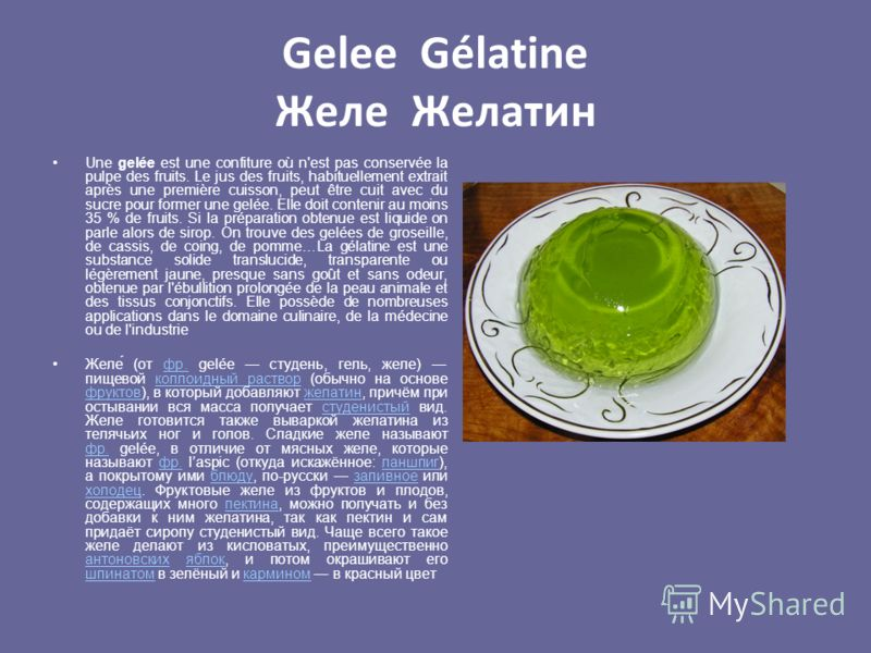 Gelee Gélatine Желе Желатин Une gelée est une confiture où n'est pas conservée la pulpe des fruits. Le jus des fruits, habituellement extrait après une première cuisson, peut être cuit avec du sucre pour former une gelée. Elle doit contenir au moins