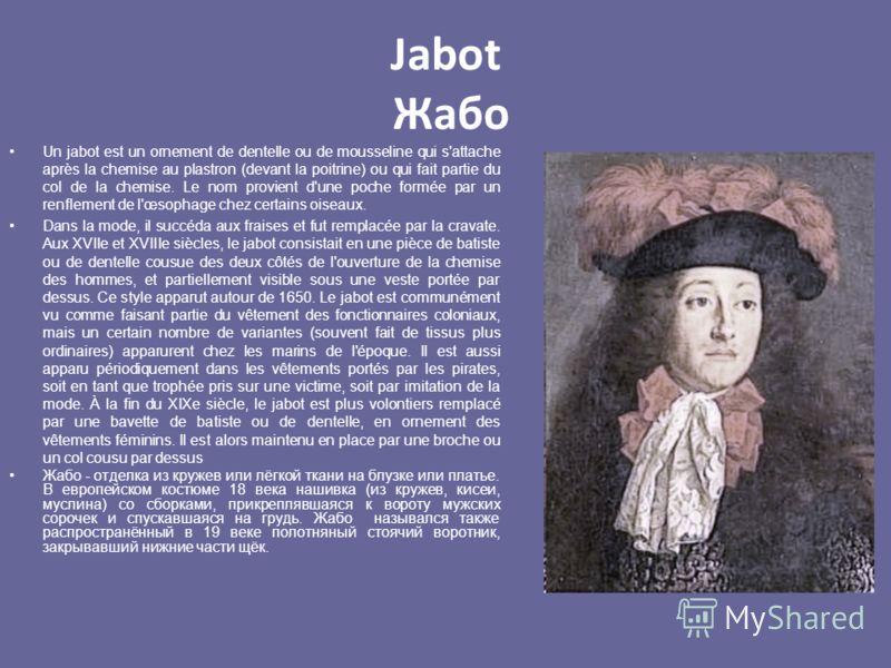 Jabot Жабо Un jabot est un ornement de dentelle ou de mousseline qui s'attache après la chemise au plastron (devant la poitrine) ou qui fait partie du col de la chemise. Le nom provient d'une poche formée par un renflement de l'œsophage chez certains
