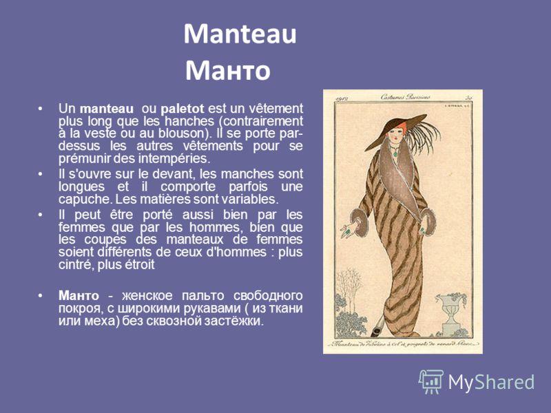 Manteau Манто Un manteau ou paletot est un vêtement plus long que les hanches (contrairement à la veste ou au blouson). Il se porte par- dessus les autres vêtements pour se prémunir des intempéries. Il s'ouvre sur le devant, les manches sont longues
