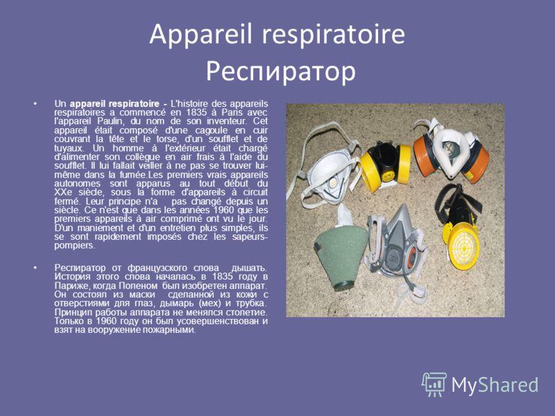 Appareil respiratoire Респиратор Un appareil respiratoire - L'histoire des appareils respiratoires a commencé en 1835 à Paris avec l'appareil Paulin, du nom de son inventeur. Cet appareil était composé d'une cagoule en cuir couvrant la tête et le tor