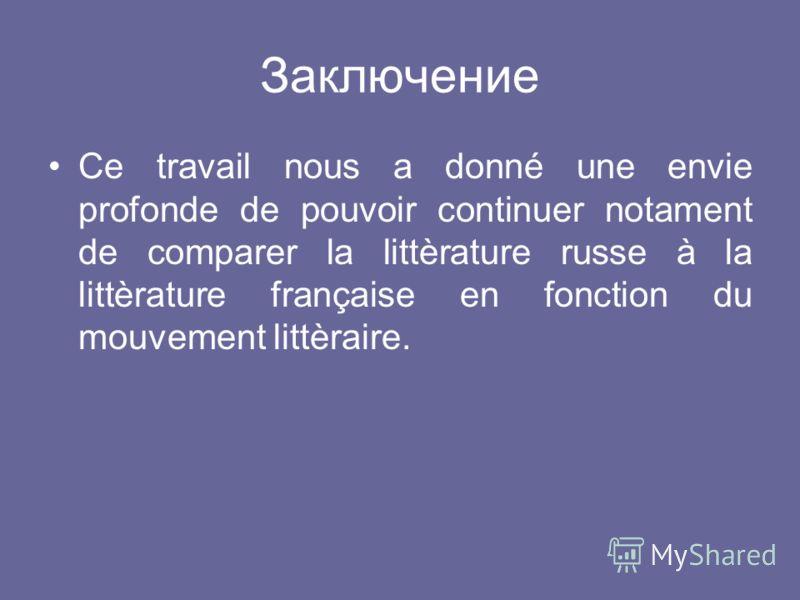 Заключение Ce travail nous a donné une envie profonde de pouvoir continuer notament de comparer la littèrature russe à la littèrature française en fonction du mouvement littèraire.