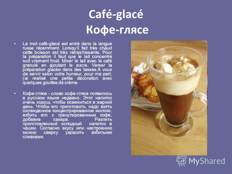 Café-glacé Кофе-глясе Le mot café-glacé est entré dans la langue russe récemment. Lorsquil fait très chaud cette boisson est très rafraichissante. Pour la préparation il faut que le lait concentré soit vraiment froid. Mixer le lait avec le café granu