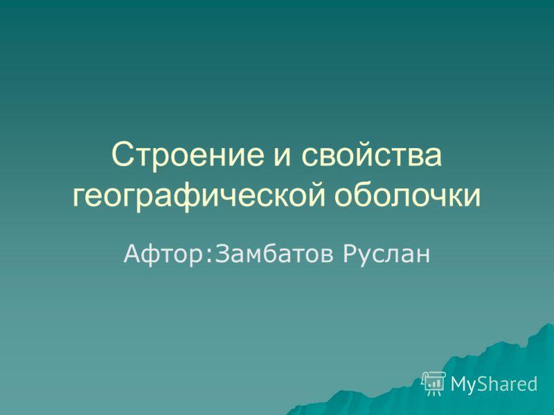 Строение и свойства географической оболочки Афтор:Замбатов Руслан