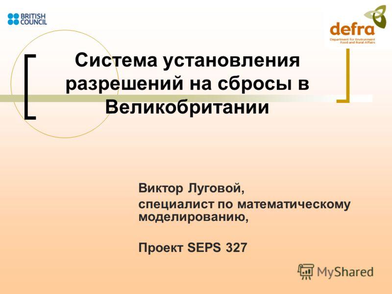 Система установления разрешений на сбросы в Великобритании Виктор Луговой, специалист по математическому моделированию, Проект SEPS 327
