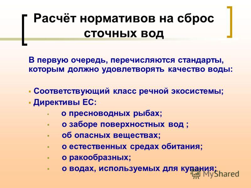 Расчёт нормативов на сброс сточных вод В первую очередь, перечисляются стандарты, которым должно удовлетворять качество воды: Соответствующий класс речной экосистемы; Директивы ЕС: о пресноводных рыбах; о заборе поверхностных вод ; об опасных веществ