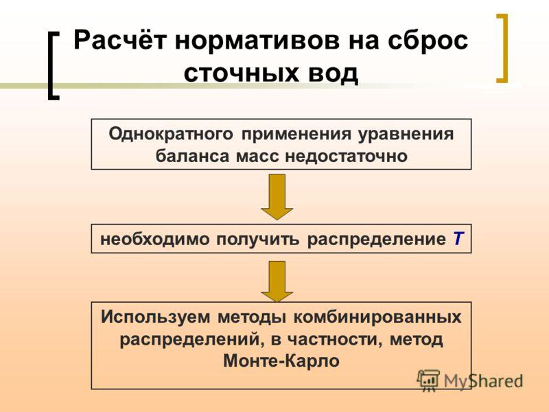 Используем методы комбинированных распределений, в частности, метод Монте-Карло Расчёт нормативов на сброс сточных вод Однократного применения уравнения баланса масс недостаточно необходимо получить распределение T
