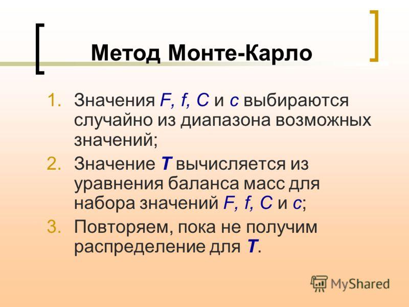 Метод Монте-Карло 1.Значения F, f, C и c выбираются случайно из диапазона возможных значений; 2.Значение T вычисляется из уравнения баланса масс для набора значений F, f, C и c; 3.Повторяем, пока не получим распределение для T.