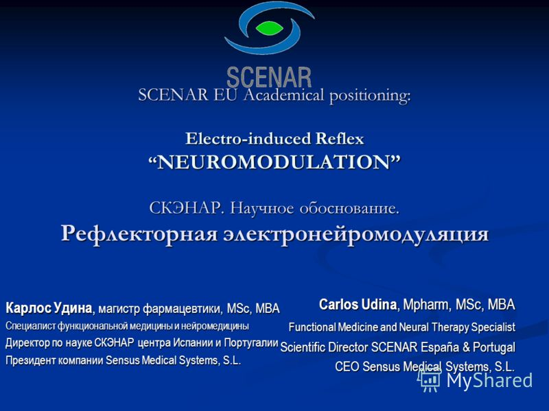 SCENAR EU Academical positioning: Electro-induced Reflex NEUROMODULATION СКЭНАР. Научное обоснование. Рефлекторная электронейромодуляция Carlos Udina, Mpharm, MSc, MBA Functional Medicine and Neural Therapy Specialist Scientific Director SCENAR Españ