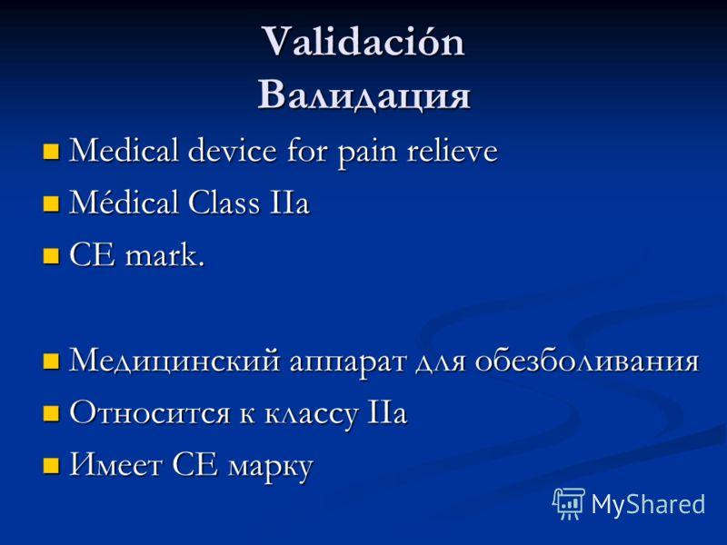Validación Валидация Medical device for pain relieve Medical device for pain relieve Médical Class IIa Médical Class IIa CE mark. CE mark. Медицинский аппарат для обезболивания Медицинский аппарат для обезболивания Относится к классу IIa Относится к