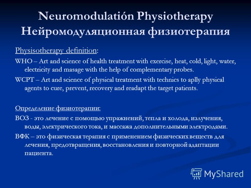 Neuromodulatión Physiotherapy Нейромодуляционная физиотерапия Physisotherapy definition: WHO – Art and science of health treatment with exercise, heat, cold, light, water, electricity and masage with the help of complementary probes. WCPT – Art and s