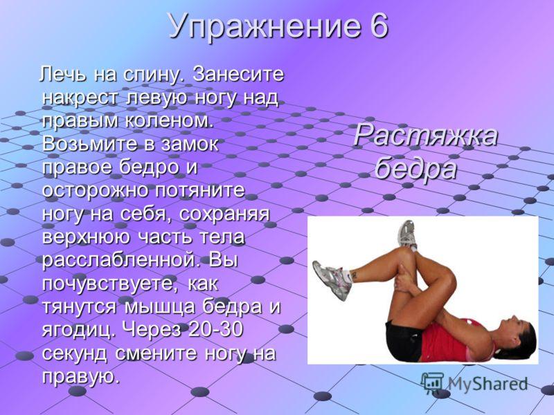 Упражнение 6 Лечь на спину. Занесите накрест левую ногу над правым коленом. Возьмите в замок правое бедро и осторожно потяните ногу на себя, сохраняя верхнюю часть тела расслабленной. Вы почувствуете, как тянутся мышца бедра и ягодиц. Через 20-30 сек