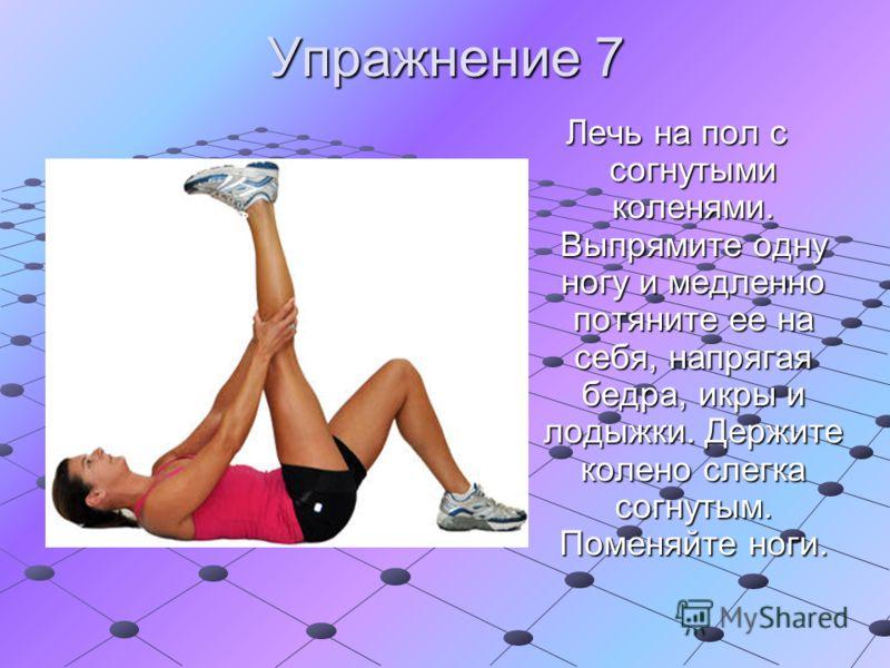 Упражнение 7 Лечь на пол с согнутыми коленями. Выпрямите одну ногу и медленно потяните ее на себя, напрягая бедра, икры и лодыжки. Держите колено слегка согнутым. Поменяйте ноги.