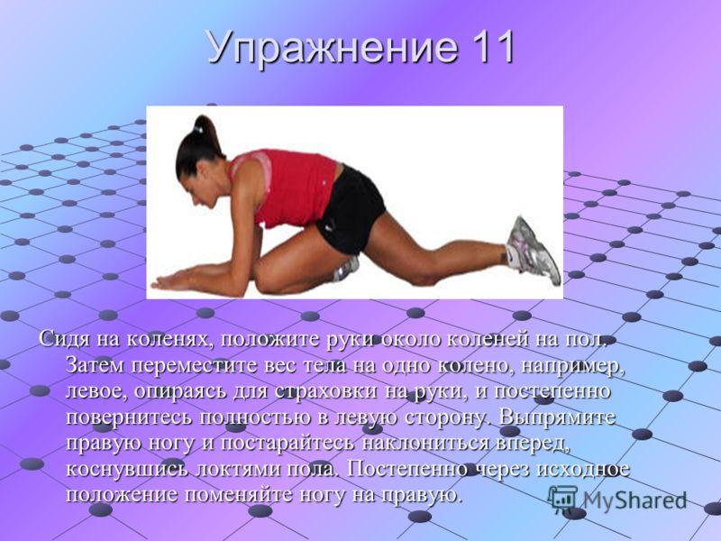 Упражнение 11 Сидя на коленях, положите руки около коленей на пол. Затем переместите вес тела на одно колено, например, левое, опираясь для страховки на руки, и постепенно повернитесь полностью в левую сторону. Выпрямите правую ногу и постарайтесь на